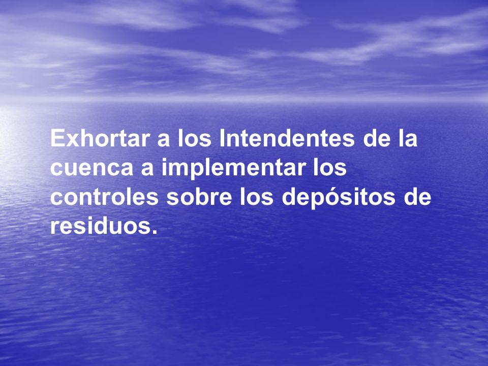 Exhortar a los Intendentes de la cuenca a implementar los controles sobre los depósitos de residuos.