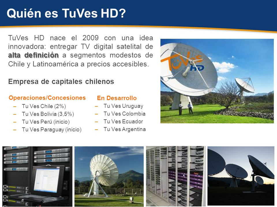 alta definición TuVes HD nace el 2009 con una idea innovadora: entregar TV digital satelital de alta definición a segmentos modestos de Chile y Latinoamérica a precios accesibles.