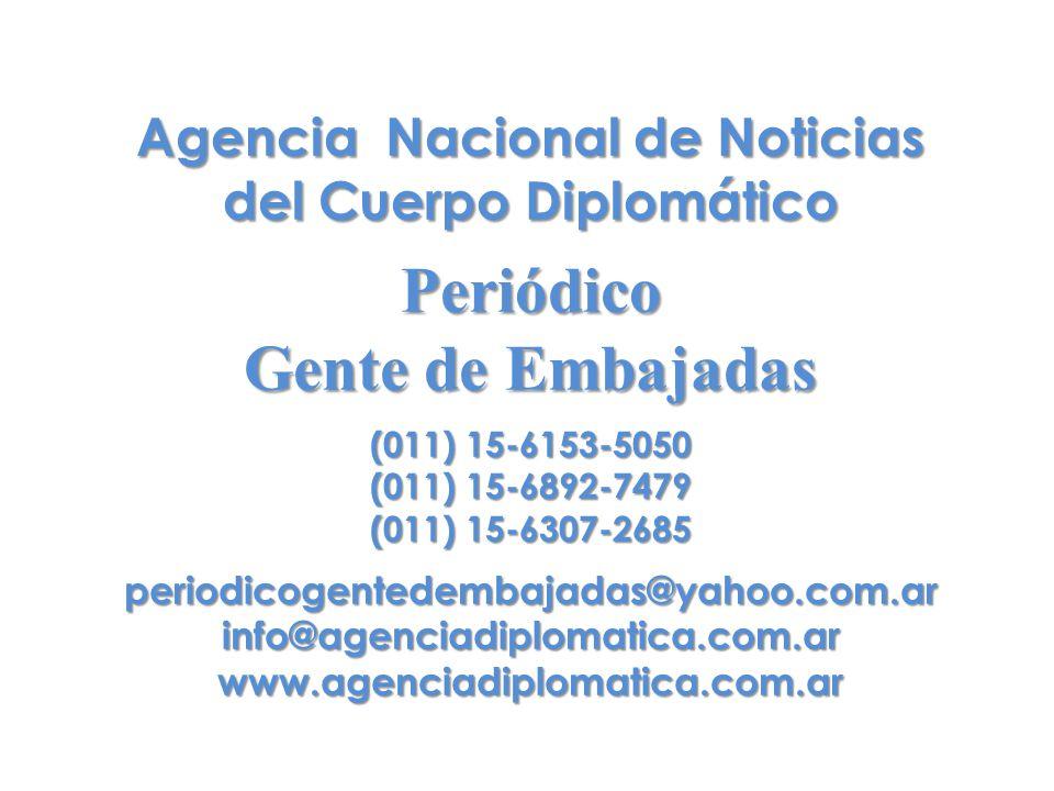 Agencia Nacional de Noticias del Cuerpo Diplomático Periódico Gente de Embajadas (011) 15-6153-5050 (011) 15-6892-7479 (011) 15-6307-2685 periodicogentedembajadas@yahoo.com.arinfo@agenciadiplomatica.com.arwww.agenciadiplomatica.com.ar