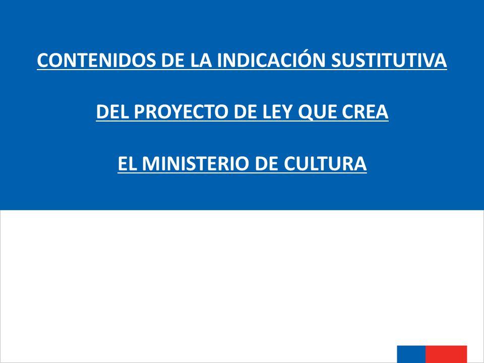 CONTENIDOS DE LA INDICACIÓN SUSTITUTIVA DEL PROYECTO DE LEY QUE CREA EL MINISTERIO DE CULTURA