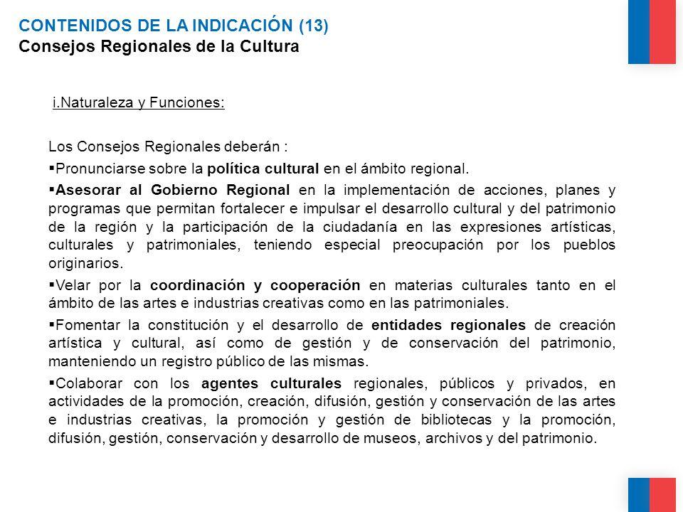 CONTENIDOS DE LA INDICACIÓN (13) Consejos Regionales de la Cultura i.Naturaleza y Funciones: Los Consejos Regionales deberán :  Pronunciarse sobre la política cultural en el ámbito regional.