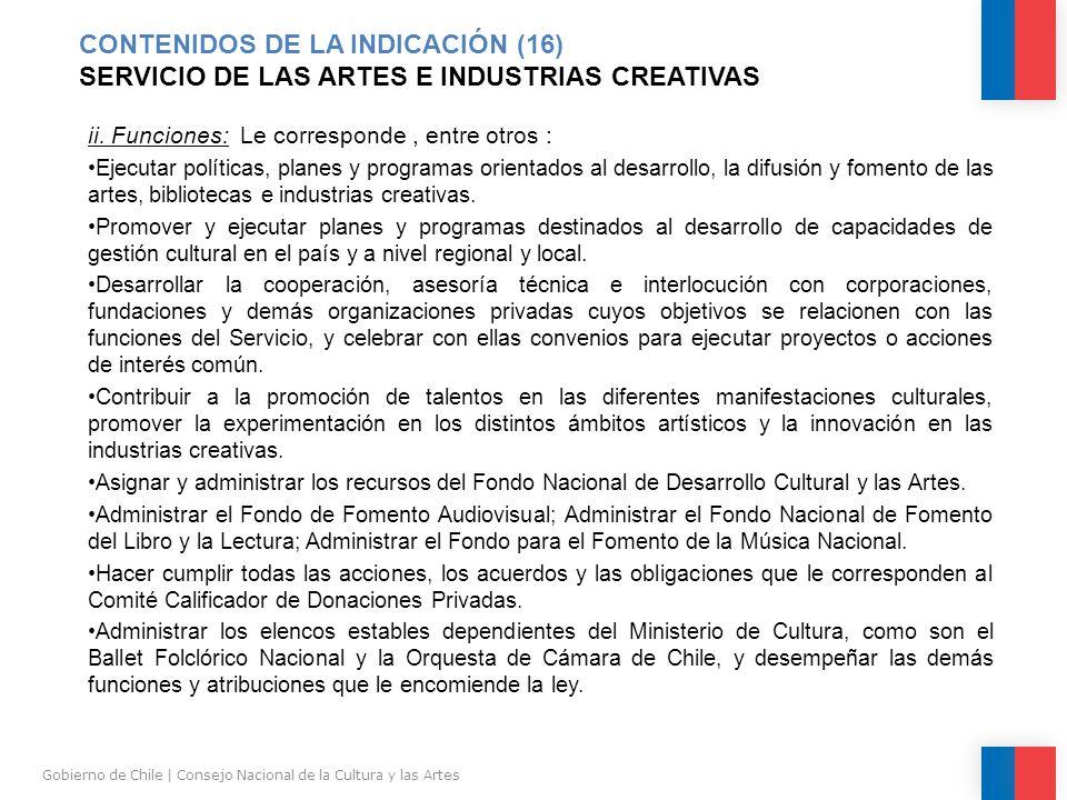 CONTENIDOS DE LA INDICACIÓN (16) SERVICIO DE LAS ARTES E INDUSTRIAS CREATIVAS Gobierno de Chile | Consejo Nacional de la Cultura y las Artes ii.