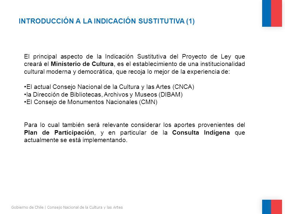 INTRODUCCIÓN A LA INDICACIÓN SUSTITUTIVA (1) Gobierno de Chile | Consejo Nacional de la Cultura y las Artes El principal aspecto de la Indicación Sustitutiva del Proyecto de Ley que creará el Ministerio de Cultura, es el establecimiento de una institucionalidad cultural moderna y democrática, que recoja lo mejor de la experiencia de: El actual Consejo Nacional de la Cultura y las Artes (CNCA) la Dirección de Bibliotecas, Archivos y Museos (DIBAM) El Consejo de Monumentos Nacionales (CMN) Para lo cual también será relevante considerar los aportes provenientes del Plan de Participación, y en particular de la Consulta Indígena que actualmente se está implementando.