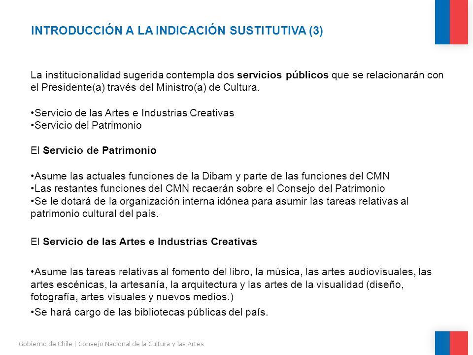 INTRODUCCIÓN A LA INDICACIÓN SUSTITUTIVA (3) Gobierno de Chile | Consejo Nacional de la Cultura y las Artes La institucionalidad sugerida contempla dos servicios públicos que se relacionarán con el Presidente(a) través del Ministro(a) de Cultura.