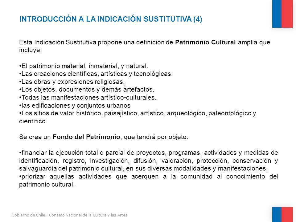 INTRODUCCIÓN A LA INDICACIÓN SUSTITUTIVA (4) Gobierno de Chile | Consejo Nacional de la Cultura y las Artes Esta Indicación Sustitutiva propone una definición de Patrimonio Cultural amplia que incluye: El patrimonio material, inmaterial, y natural.