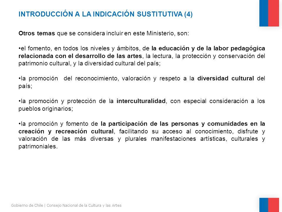 INTRODUCCIÓN A LA INDICACIÓN SUSTITUTIVA (4) Gobierno de Chile | Consejo Nacional de la Cultura y las Artes Otros temas que se considera incluir en este Ministerio, son: el fomento, en todos los niveles y ámbitos, de la educación y de la labor pedagógica relacionada con el desarrollo de las artes, la lectura, la protección y conservación del patrimonio cultural, y la diversidad cultural del país; la promoción del reconocimiento, valoración y respeto a la diversidad cultural del país; la promoción y protección de la interculturalidad, con especial consideración a los pueblos originarios; la promoción y fomento de la participación de las personas y comunidades en la creación y recreación cultural, facilitando su acceso al conocimiento, disfrute y valoración de las más diversas y plurales manifestaciones artísticas, culturales y patrimoniales.