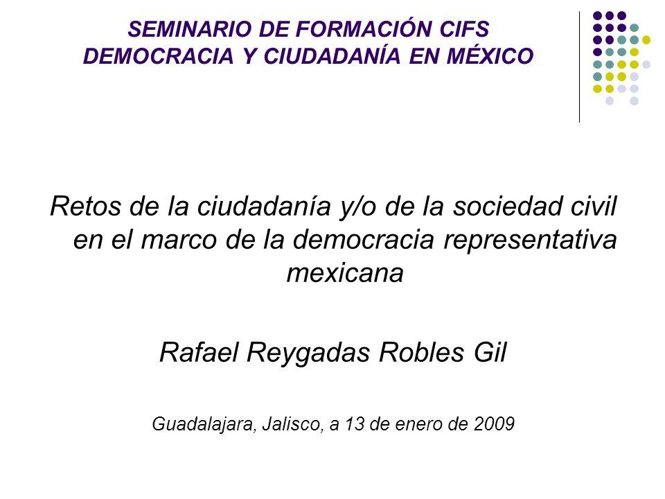 SEMINARIO DE FORMACIÓN CIFS DEMOCRACIA Y CIUDADANÍA EN MÉXICO Retos de la ciudadanía y/o de la sociedad civil en el marco de la democracia representativa mexicana Rafael Reygadas Robles Gil Guadalajara, Jalisco, a 13 de enero de 2009