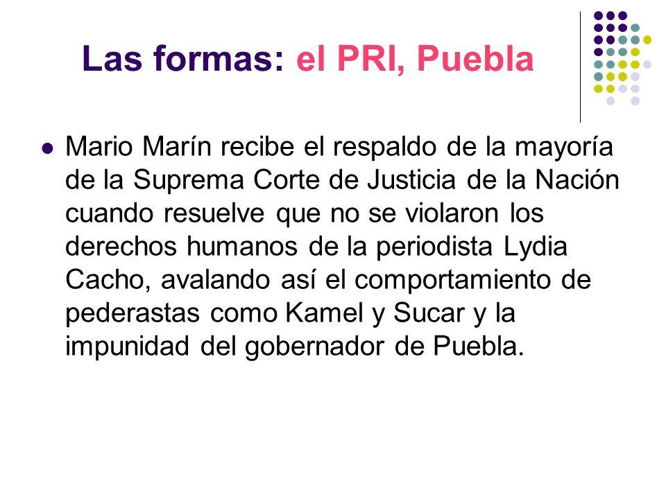 Las formas: el PRI, Puebla Mario Marín recibe el respaldo de la mayoría de la Suprema Corte de Justicia de la Nación cuando resuelve que no se violaron los derechos humanos de la periodista Lydia Cacho, avalando así el comportamiento de pederastas como Kamel y Sucar y la impunidad del gobernador de Puebla.