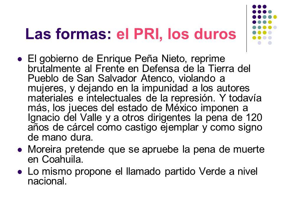 Las formas: el PRI, los duros El gobierno de Enrique Peña Nieto, reprime brutalmente al Frente en Defensa de la Tierra del Pueblo de San Salvador Atenco, violando a mujeres, y dejando en la impunidad a los autores materiales e intelectuales de la represión.