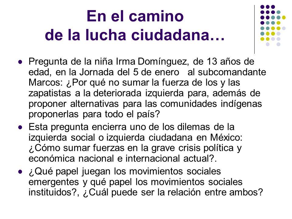 En el camino de la lucha ciudadana… Pregunta de la niña Irma Domínguez, de 13 años de edad, en la Jornada del 5 de enero al subcomandante Marcos: ¿Por qué no sumar la fuerza de los y las zapatistas a la deteriorada izquierda para, además de proponer alternativas para las comunidades indígenas proponerlas para todo el país.