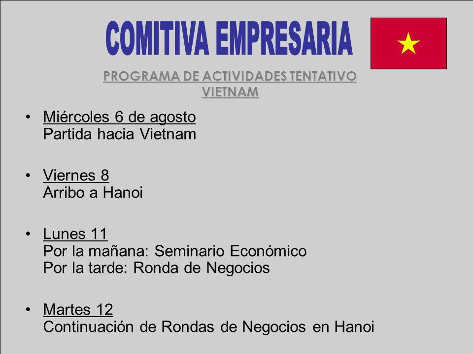 PROGRAMA DE ACTIVIDADES TENTATIVO VIETNAM Miércoles 6 de agosto Partida hacia Vietnam Viernes 8 Arribo a Hanoi Lunes 11 Por la mañana: Seminario Económico Por la tarde: Ronda de Negocios Martes 12 Continuación de Rondas de Negocios en Hanoi