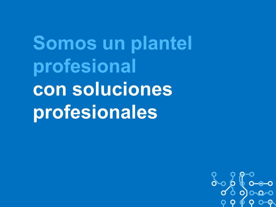 Somos un plantel profesional con soluciones profesionales