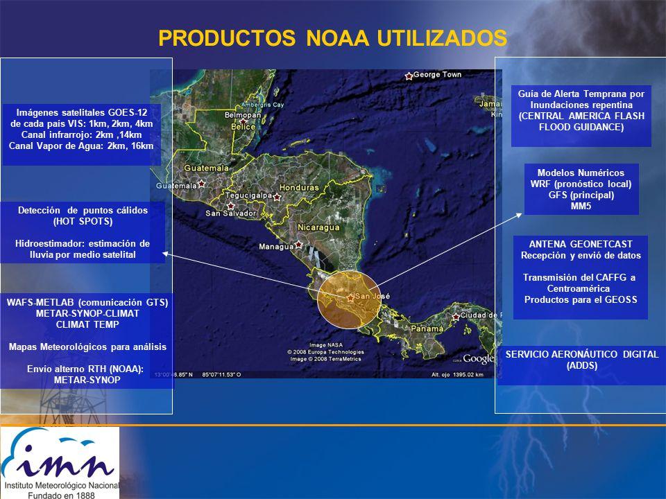 PRODUCTOS NOAA UTILIZADOS Imágenes satelitales GOES-12 de cada país VIS: 1km, 2km, 4km Canal infrarrojo: 2km,14km Canal Vapor de Agua: 2km, 16km Detección de puntos cálidos (HOT SPOTS) Hidroestimador: estimación de lluvia por medio satelital WAFS-METLAB (comunicación GTS) METAR-SYNOP-CLIMAT CLIMAT TEMP Mapas Meteorológicos para análisis Envío alterno RTH (NOAA): METAR-SYNOP Modelos Numéricos WRF (pronóstico local) GFS (principal) MM5 Guía de Alerta Temprana por Inundaciones repentina (CENTRAL AMERICA FLASH FLOOD GUIDANCE) SERVICIO AERONÁUTICO DIGITAL (ADDS) ANTENA GEONETCAST Recepción y envió de datos Transmisión del CAFFG a Centroamérica Productos para el GEOSS