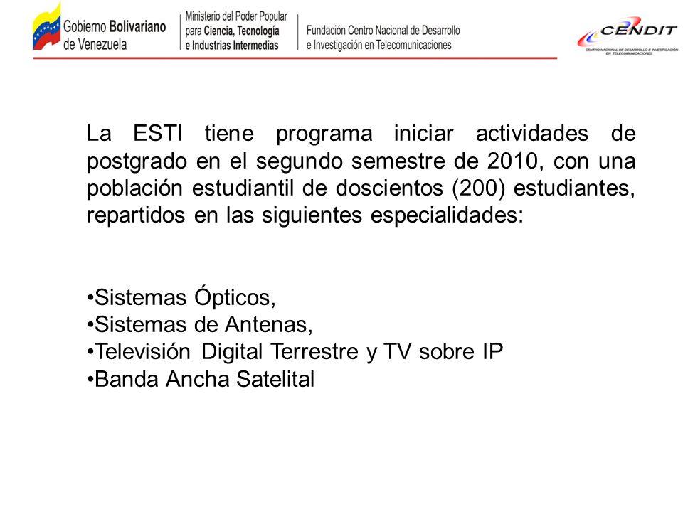 La ESTI tiene programa iniciar actividades de postgrado en el segundo semestre de 2010, con una población estudiantil de doscientos (200) estudiantes, repartidos en las siguientes especialidades: Sistemas Ópticos, Sistemas de Antenas, Televisión Digital Terrestre y TV sobre IP Banda Ancha Satelital