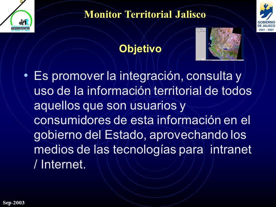 Monitor Territorial Jalisco Sep-2003 Objetivo Es promover la integración, consulta y uso de la información territorial de todos aquellos que son usuarios y consumidores de esta información en el gobierno del Estado, aprovechando los medios de las tecnologías para intranet / Internet.