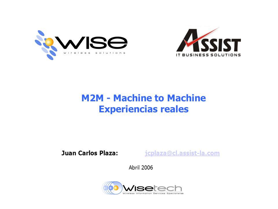 M2M - Machine to Machine Experiencias reales Juan Carlos Plaza:jcplaza@cl.assist-la.comjcplaza@cl.assist-la.com Abril 2006