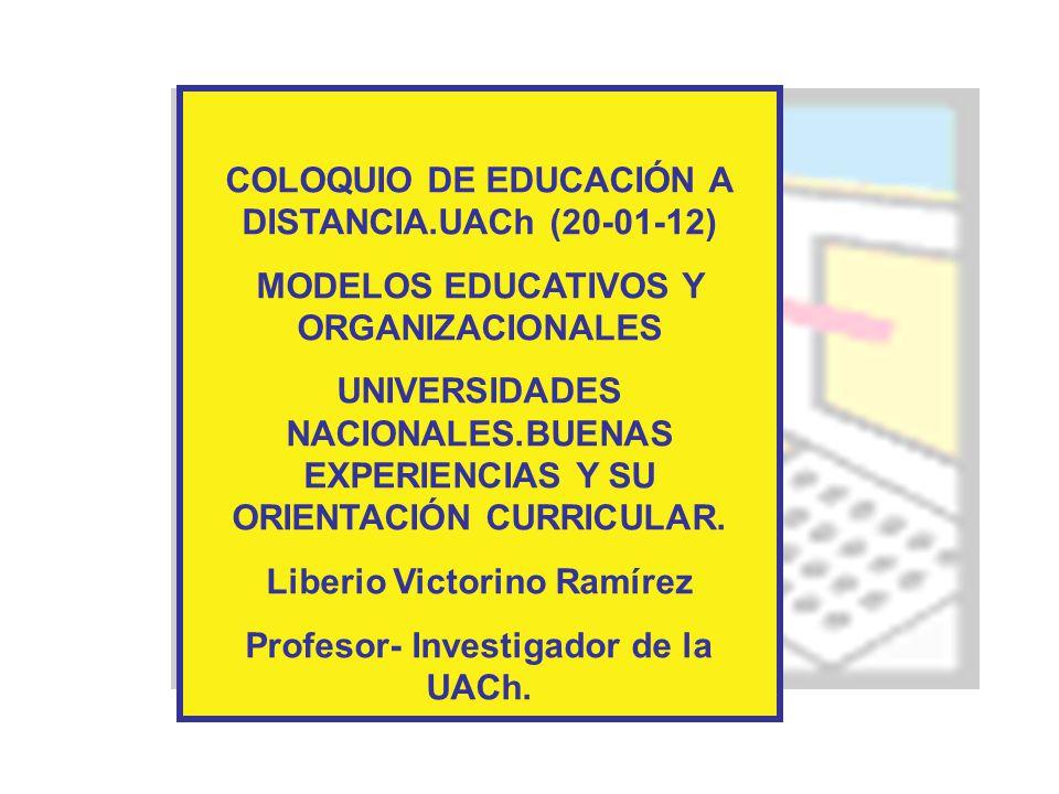 COLOQUIO DE EDUCACIÓN A DISTANCIA.UACh (20-01-12) MODELOS EDUCATIVOS Y ORGANIZACIONALES UNIVERSIDADES NACIONALES.BUENAS EXPERIENCIAS Y SU ORIENTACIÓN CURRICULAR.