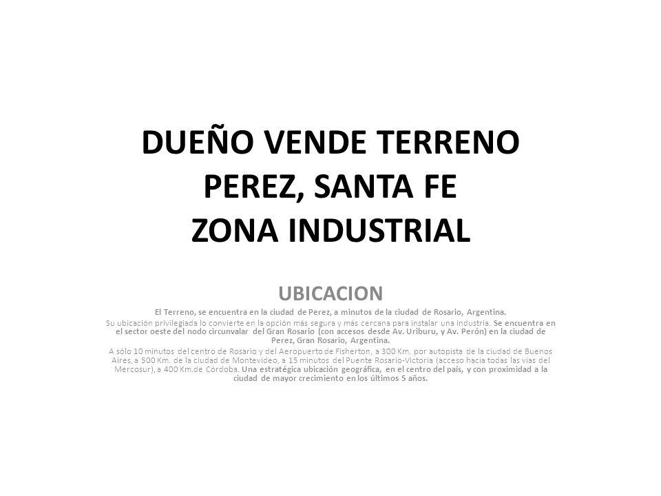 DUEÑO VENDE TERRENO PEREZ, SANTA FE ZONA INDUSTRIAL UBICACION El Terreno, se encuentra en la ciudad de Perez, a minutos de la ciudad de Rosario, Argentina.