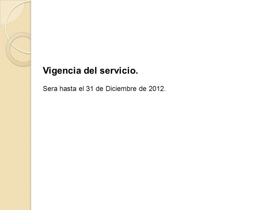 Vigencia del servicio. Sera hasta el 31 de Diciembre de 2012.