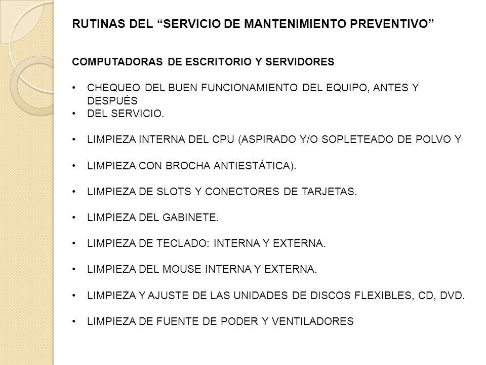 RUTINAS DEL SERVICIO DE MANTENIMIENTO PREVENTIVO COMPUTADORAS DE ESCRITORIO Y SERVIDORES CHEQUEO DEL BUEN FUNCIONAMIENTO DEL EQUIPO, ANTES Y DESPUÉS DEL SERVICIO.