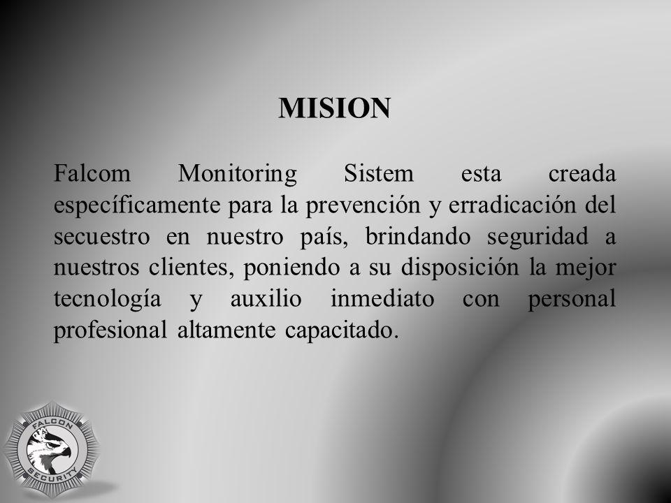 MISION Falcom Monitoring Sistem esta creada específicamente para la prevención y erradicación del secuestro en nuestro país, brindando seguridad a nuestros clientes, poniendo a su disposición la mejor tecnología y auxilio inmediato con personal profesional altamente capacitado.