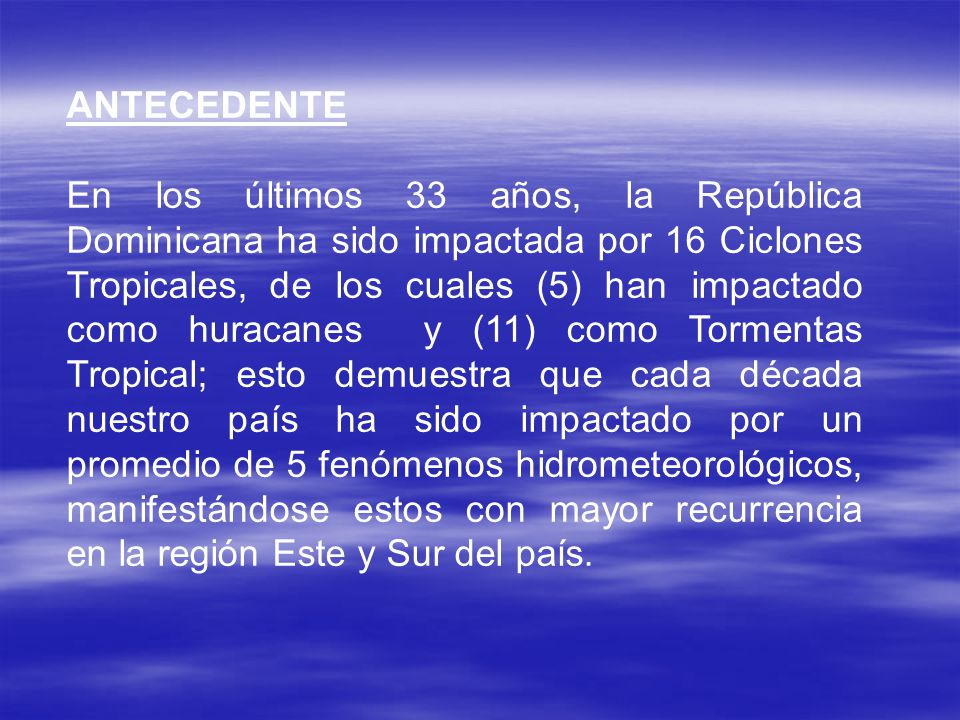 ANTECEDENTE En los últimos 33 años, la República Dominicana ha sido impactada por 16 Ciclones Tropicales, de los cuales (5) han impactado como huracanes y (11) como Tormentas Tropical; esto demuestra que cada década nuestro país ha sido impactado por un promedio de 5 fenómenos hidrometeorológicos, manifestándose estos con mayor recurrencia en la región Este y Sur del país.