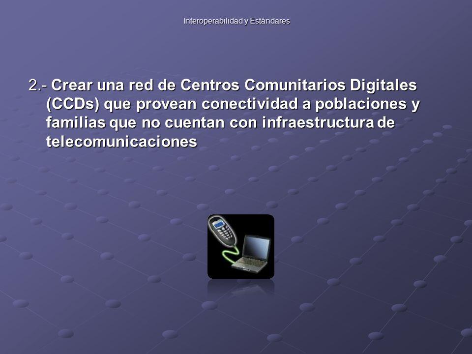 Interoperabilidad y Estándares 2.- Crear una red de Centros Comunitarios Digitales (CCDs) que provean conectividad a poblaciones y familias que no cuentan con infraestructura de telecomunicaciones