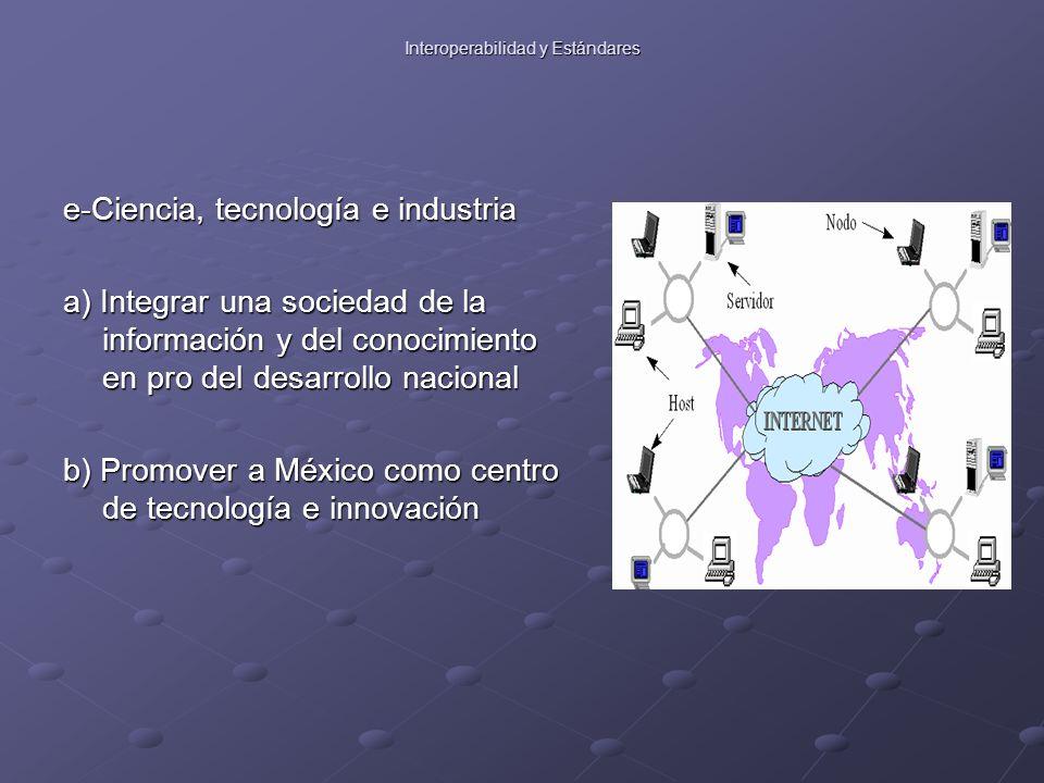 Interoperabilidad y Estándares e-Ciencia, tecnología e industria a) Integrar una sociedad de la información y del conocimiento en pro del desarrollo nacional b) Promover a México como centro de tecnología e innovación