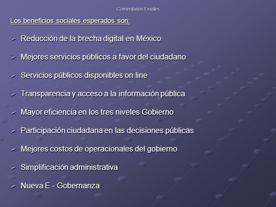 Comentarios Finales Los beneficios sociales esperados son:  Reducción de la brecha digital en México  Mejores servicios públicos a favor del ciudadano  Servicios públicos disponibles on line  Transparencia y acceso a la información pública  Mayor eficiencia en los tres niveles Gobierno  Participación ciudadana en las decisiones públicas  Mejores costos de operacionales del gobierno  Simplificación administrativa  Nueva E - Gobernanza