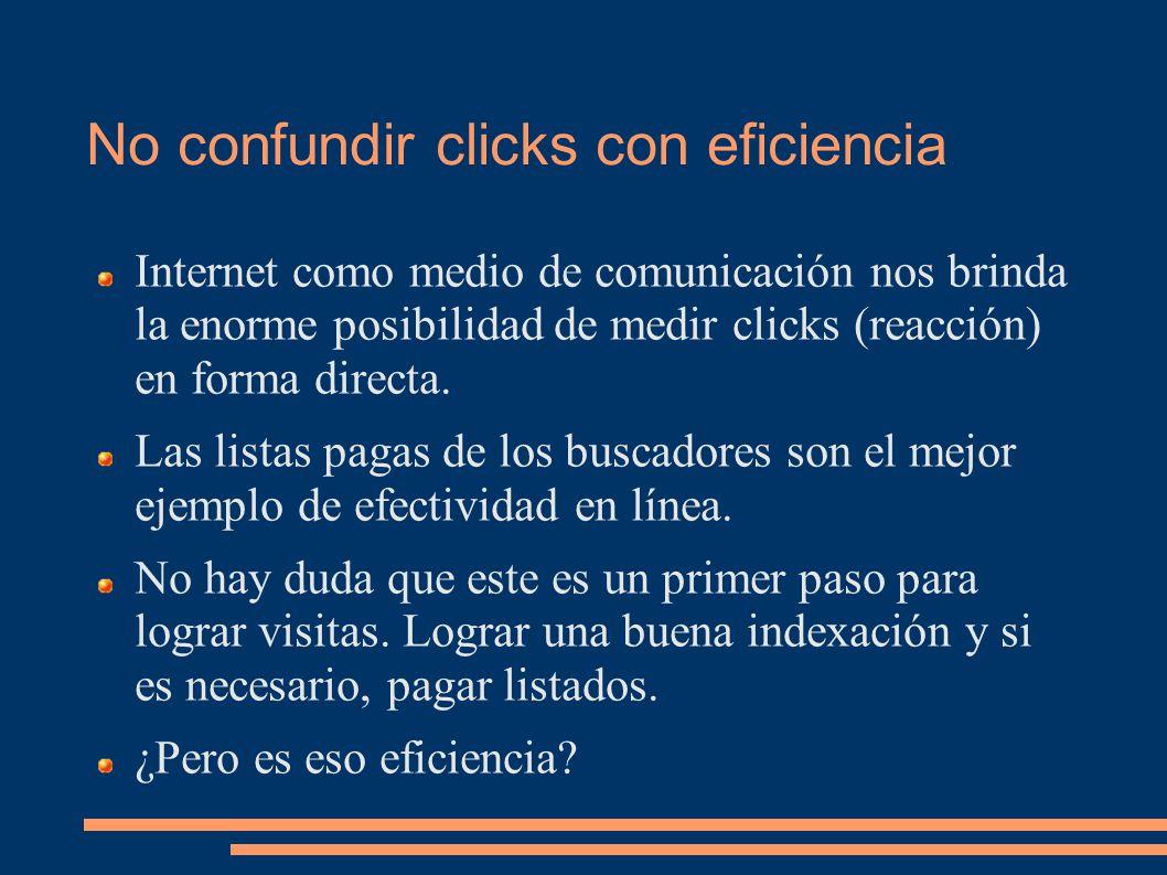 No confundir clicks con eficiencia Internet como medio de comunicación nos brinda la enorme posibilidad de medir clicks (reacción) en forma directa.
