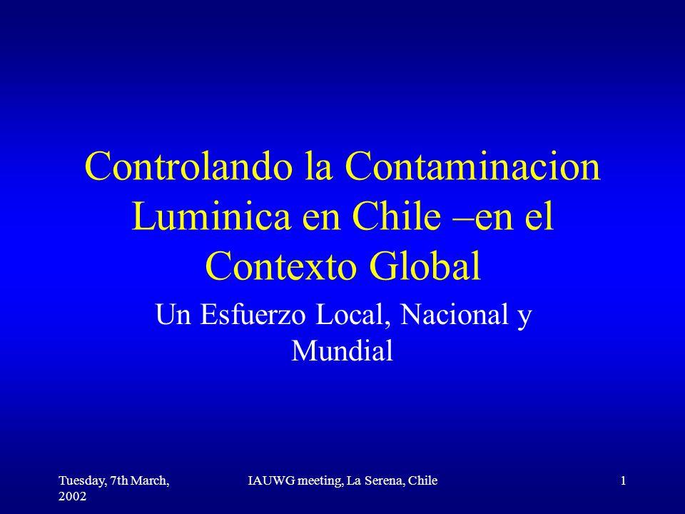 Tuesday, 7th March, 2002 IAUWG meeting, La Serena, Chile1 Controlando la Contaminacion Luminica en Chile –en el Contexto Global Un Esfuerzo Local, Nacional y Mundial