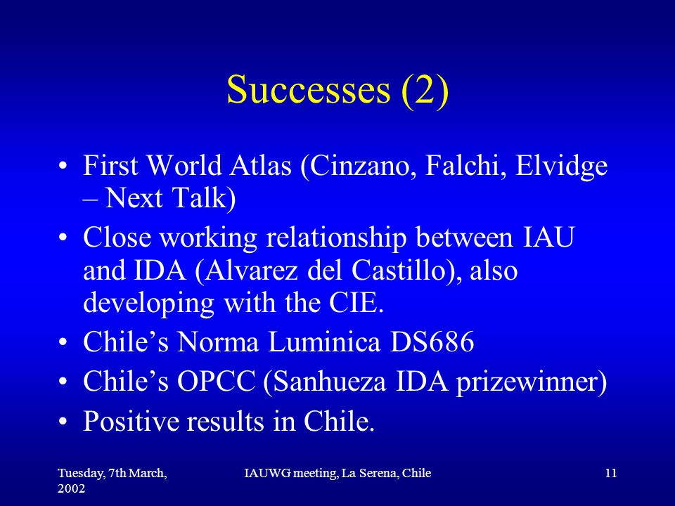 Tuesday, 7th March, 2002 IAUWG meeting, La Serena, Chile11 Successes (2) First World Atlas (Cinzano, Falchi, Elvidge – Next Talk) Close working relationship between IAU and IDA (Alvarez del Castillo), also developing with the CIE.