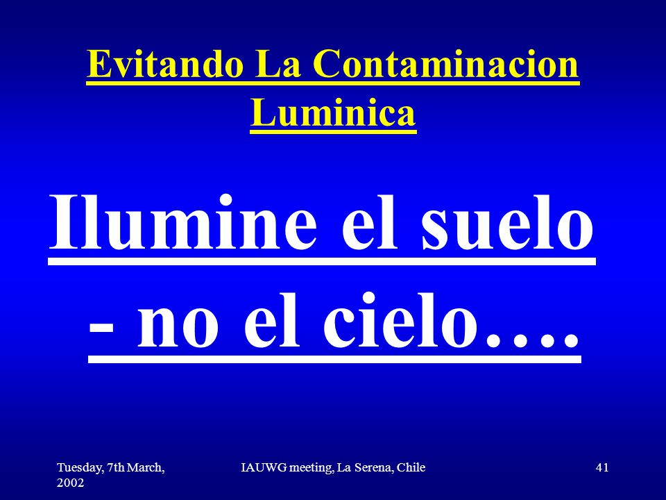 Tuesday, 7th March, 2002 IAUWG meeting, La Serena, Chile41 Evitando La Contaminacion Luminica Ilumine el suelo - no el cielo….