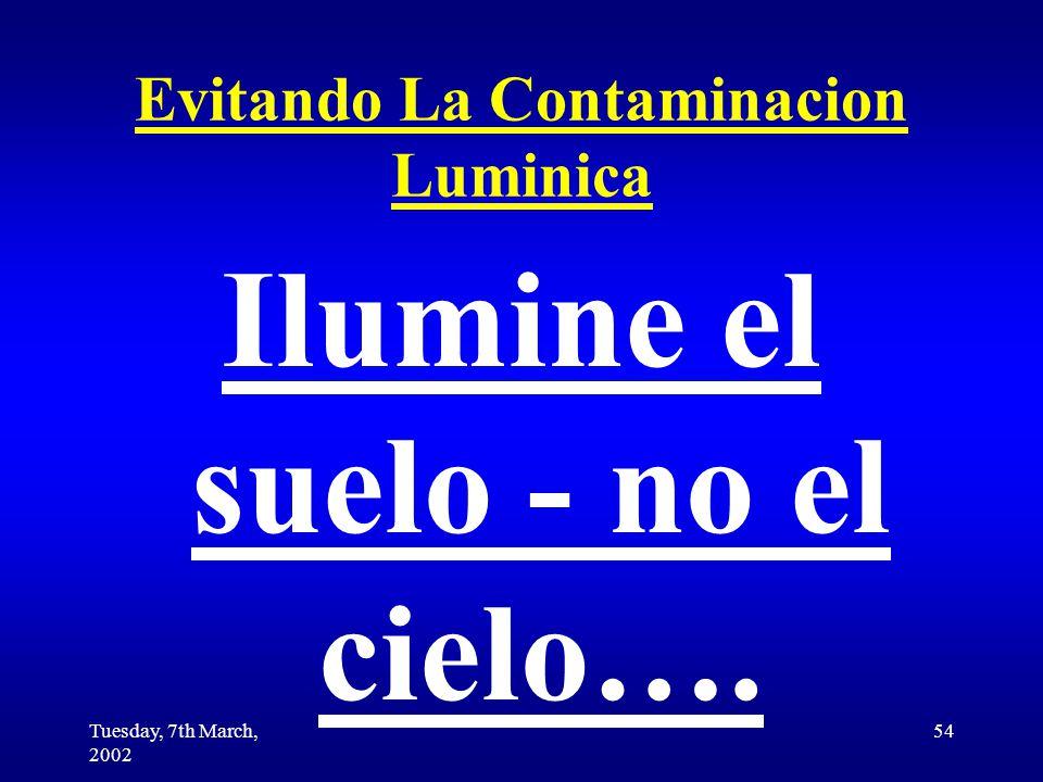 Tuesday, 7th March, 2002 54 Evitando La Contaminacion Luminica Ilumine el suelo - no el cielo….