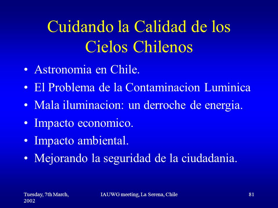 Tuesday, 7th March, 2002 IAUWG meeting, La Serena, Chile81 Cuidando la Calidad de los Cielos Chilenos Astronomia en Chile.