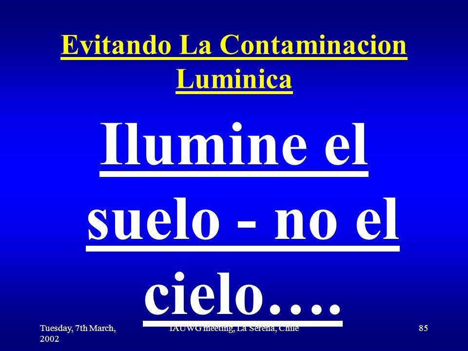 Tuesday, 7th March, 2002 IAUWG meeting, La Serena, Chile85 Evitando La Contaminacion Luminica Ilumine el suelo - no el cielo….