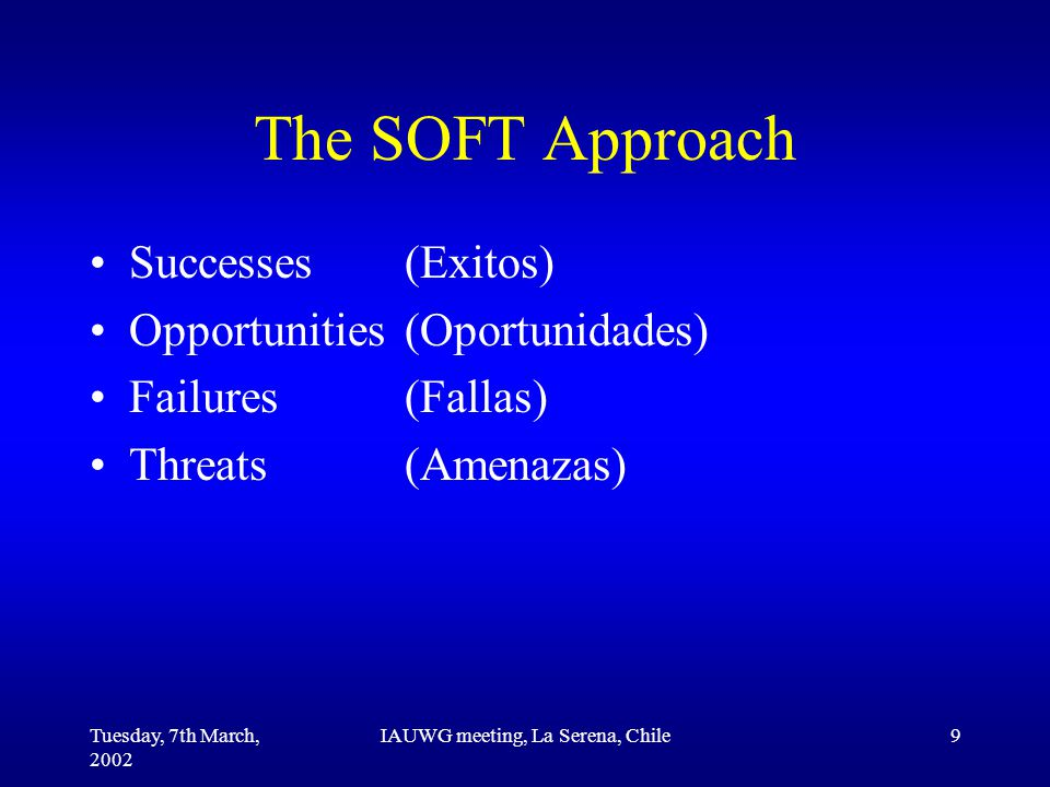 Tuesday, 7th March, 2002 IAUWG meeting, La Serena, Chile9 The SOFT Approach Successes(Exitos) Opportunities(Oportunidades) Failures(Fallas) Threats(Amenazas)