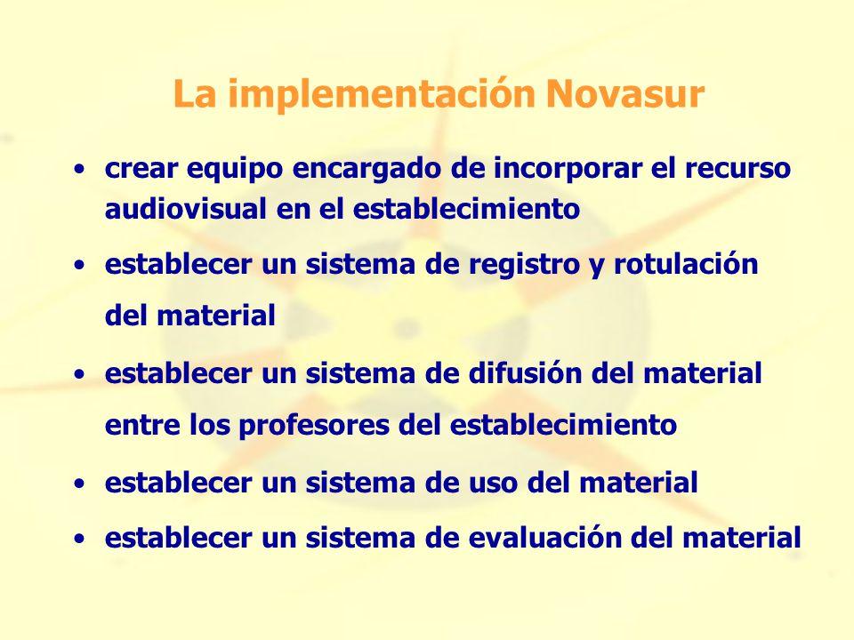 La implementación Novasur crear equipo encargado de incorporar el recurso audiovisual en el establecimiento establecer un sistema de registro y rotulación del material establecer un sistema de difusión del material entre los profesores del establecimiento establecer un sistema de uso del material establecer un sistema de evaluación del material