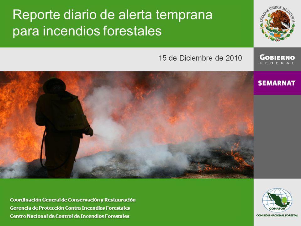 Reporte diario de alerta temprana para incendios forestales Coordinación General de Conservación y Restauración Gerencia de Protección Contra Incendios Forestales Centro Nacional de Control de Incendios Forestales Coordinación General de Conservación y Restauración Gerencia de Protección Contra Incendios Forestales Centro Nacional de Control de Incendios Forestales 15 de Diciembre de 2010