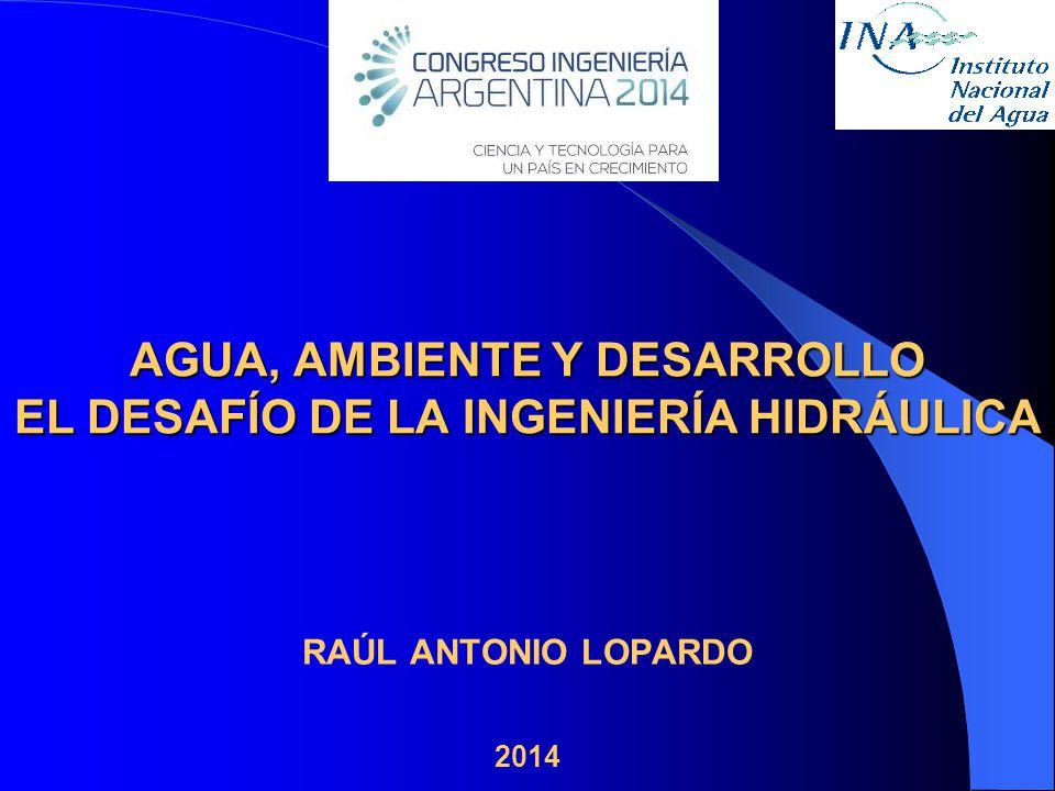 RAÚL ANTONIO LOPARDO 2014 AGUA, AMBIENTE Y DESARROLLO EL DESAFÍO DE LA INGENIERÍA HIDRÁULICA