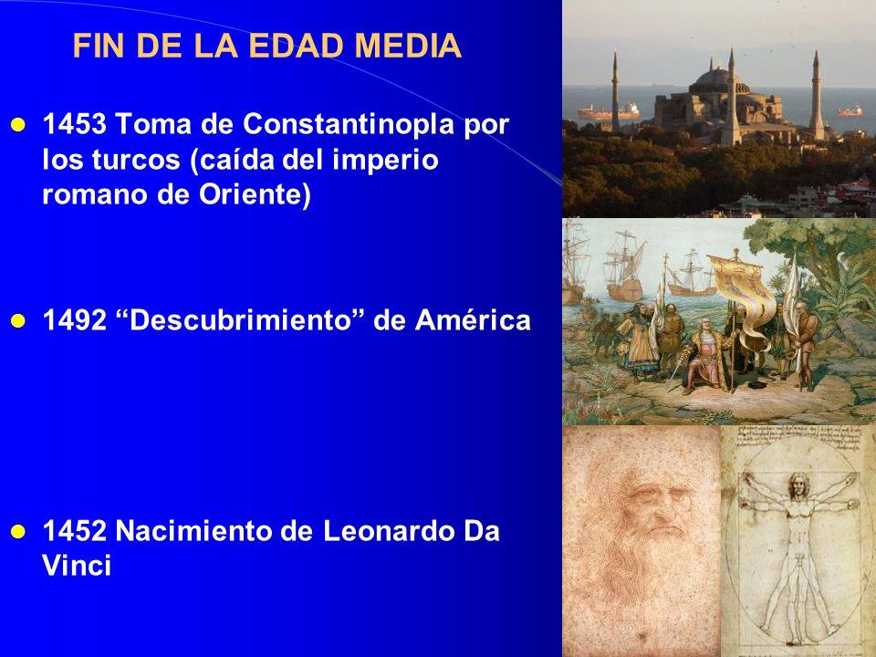 FIN DE LA EDAD MEDIA 1453 Toma de Constantinopla por los turcos (caída del imperio romano de Oriente) 1492 Descubrimiento de América 1452 Nacimiento de Leonardo Da Vinci