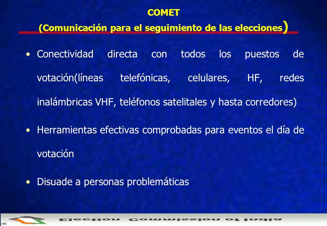 16 COMET (Comunicación para el seguimiento de las elecciones ) Conectividad directa con todos los puestos de votación(líneas telefónicas, celulares, HF, redes inalámbricas VHF, teléfonos satelitales y hasta corredores) Herramientas efectivas comprobadas para eventos el día de votación Disuade a personas problemáticas