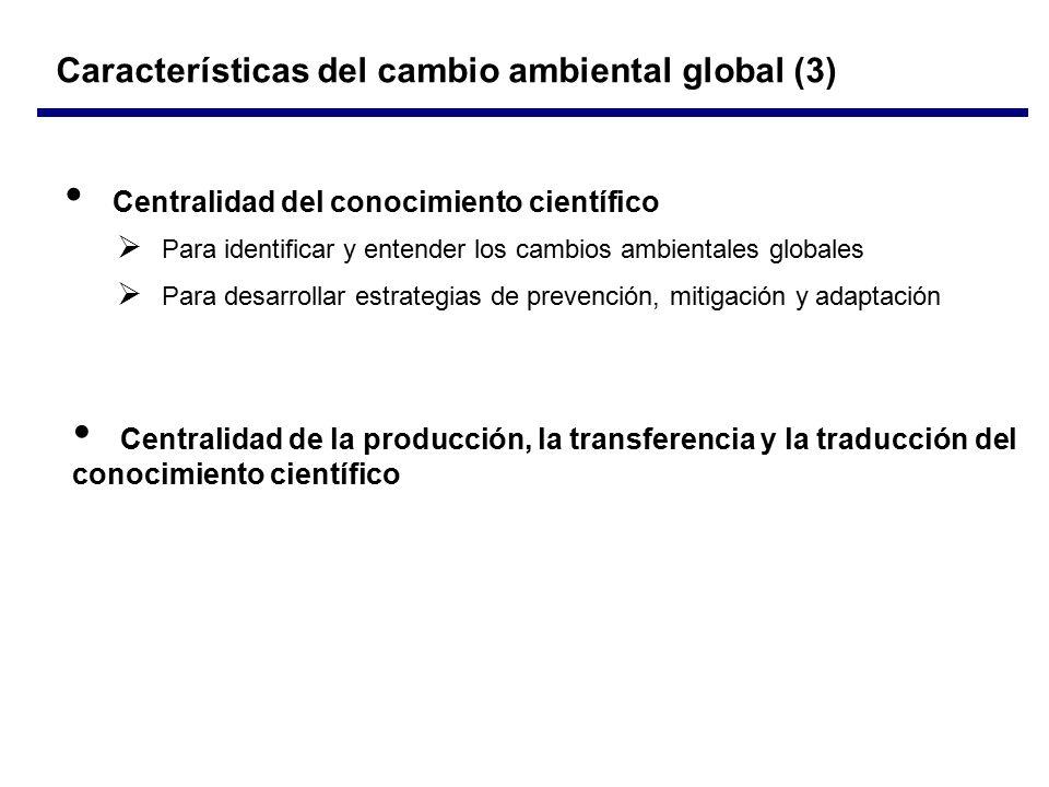 Características del cambio ambiental global (3) Centralidad del conocimiento científico  Para identificar y entender los cambios ambientales globales  Para desarrollar estrategias de prevención, mitigación y adaptación Centralidad de la producción, la transferencia y la traducción del conocimiento científico