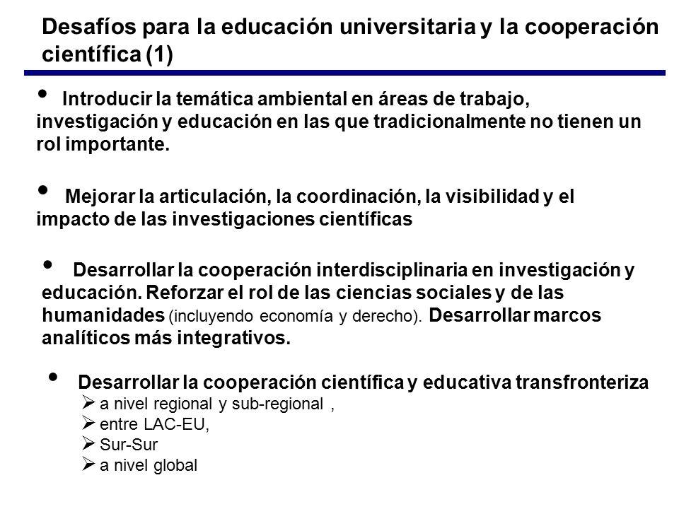 Desafíos para la educación universitaria y la cooperación científica (1) Mejorar la articulación, la coordinación, la visibilidad y el impacto de las investigaciones científicas Introducir la temática ambiental en áreas de trabajo, investigación y educación en las que tradicionalmente no tienen un rol importante.