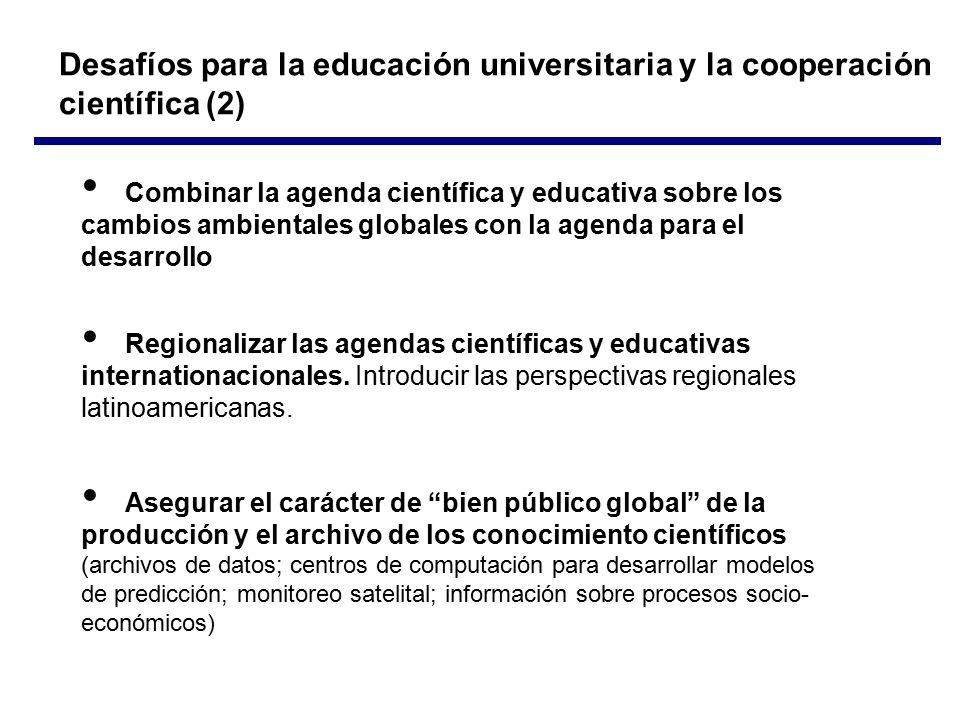 Desafíos para la educación universitaria y la cooperación científica (2) Combinar la agenda científica y educativa sobre los cambios ambientales globales con la agenda para el desarrollo Regionalizar las agendas científicas y educativas internationacionales.