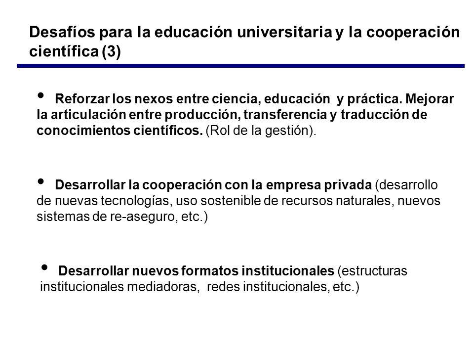 Desafíos para la educación universitaria y la cooperación científica (3) Desarrollar la cooperación con la empresa privada (desarrollo de nuevas tecnologías, uso sostenible de recursos naturales, nuevos sistemas de re-aseguro, etc.) Reforzar los nexos entre ciencia, educación y práctica.