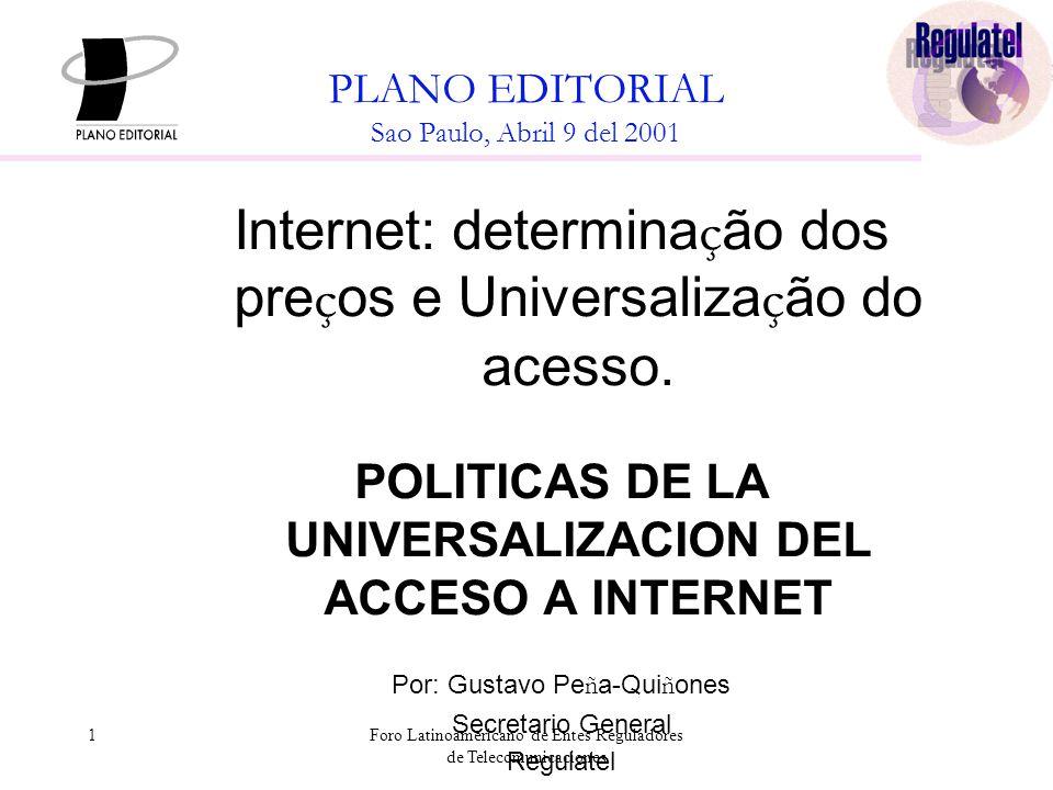 1Foro Latinoamericano de Entes Reguladores de Telecomunicaciones PLANO EDITORIAL Sao Paulo, Abril 9 del 2001 Internet: determina ç ão dos pre ç os e Universaliza ç ão do acesso.