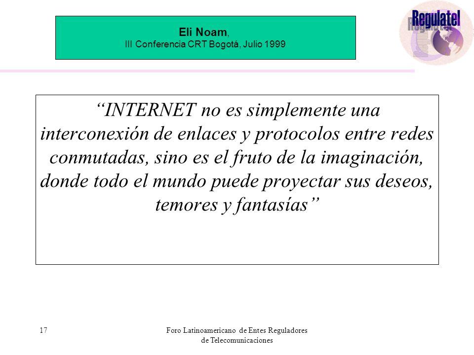 17Foro Latinoamericano de Entes Reguladores de Telecomunicaciones INTERNET no es simplemente una interconexión de enlaces y protocolos entre redes conmutadas, sino es el fruto de la imaginación, donde todo el mundo puede proyectar sus deseos, temores y fantasías Eli Noam, III Conferencia CRT Bogotá, Julio 1999