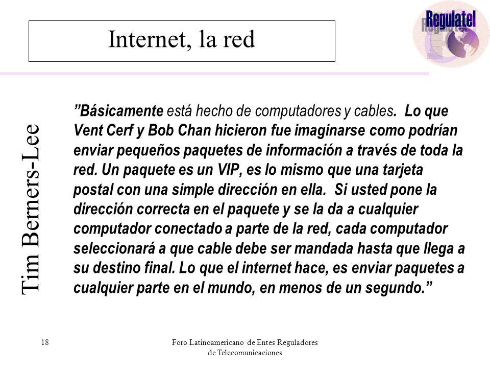 18Foro Latinoamericano de Entes Reguladores de Telecomunicaciones Internet, la red Básicamente está hecho de computadores y cables.