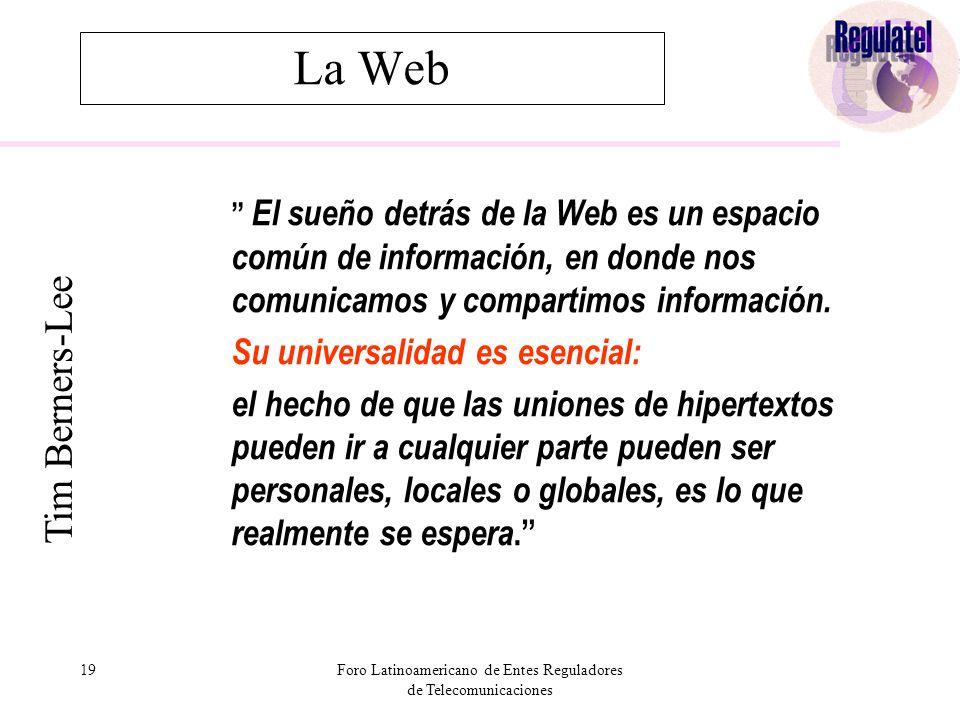 19Foro Latinoamericano de Entes Reguladores de Telecomunicaciones La Web El sueño detrás de la Web es un espacio común de información, en donde nos comunicamos y compartimos información.